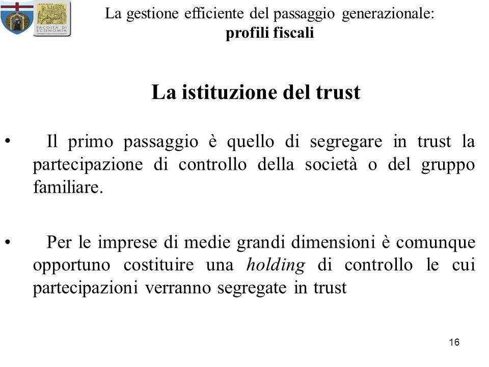 16 La gestione efficiente del passaggio generazionale: profili fiscali La istituzione del trust Il primo passaggio è quello di segregare in trust la partecipazione di controllo della società o del gruppo familiare.