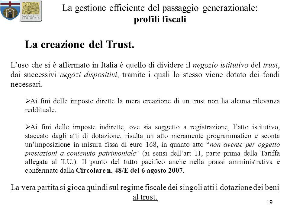 19 La gestione efficiente del passaggio generazionale: profili fiscali La creazione del Trust. Luso che si è affermato in Italia è quello di dividere