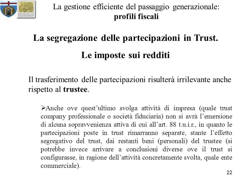 22 La gestione efficiente del passaggio generazionale: profili fiscali La segregazione delle partecipazioni in Trust. Le imposte sui redditi Il trasfe