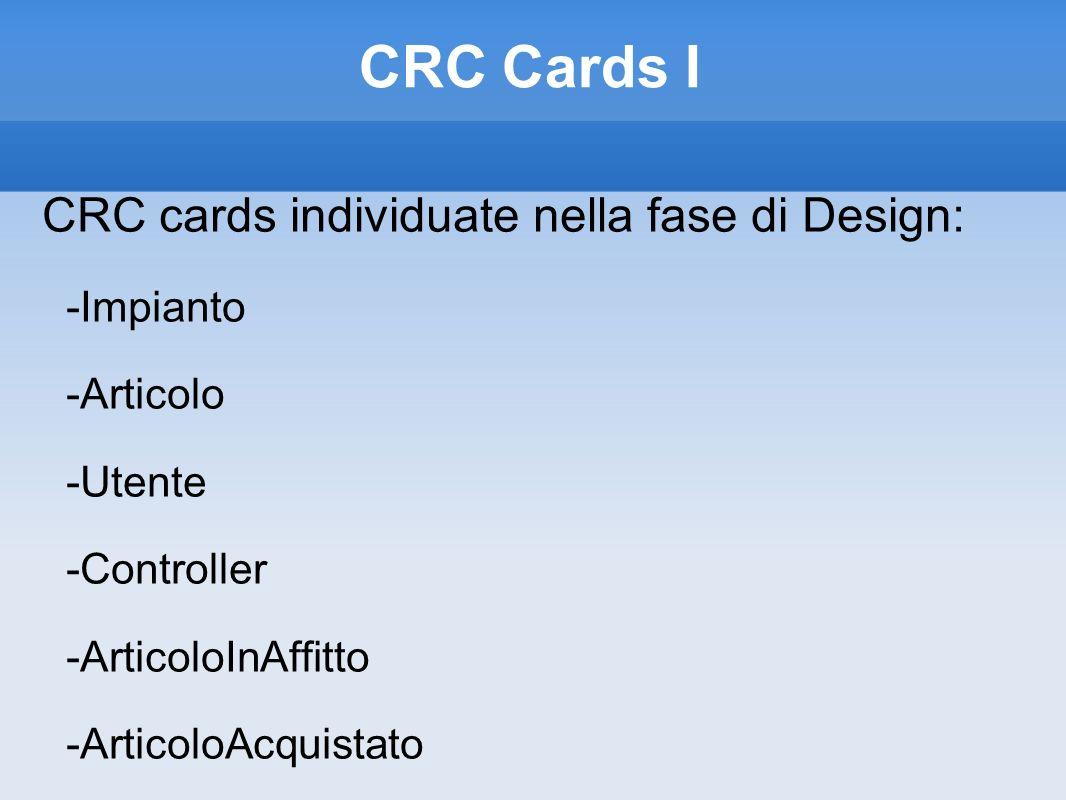 CRC Cards I CRC cards individuate nella fase di Design: -Impianto -Articolo -Utente -Controller -ArticoloInAffitto -ArticoloAcquistato