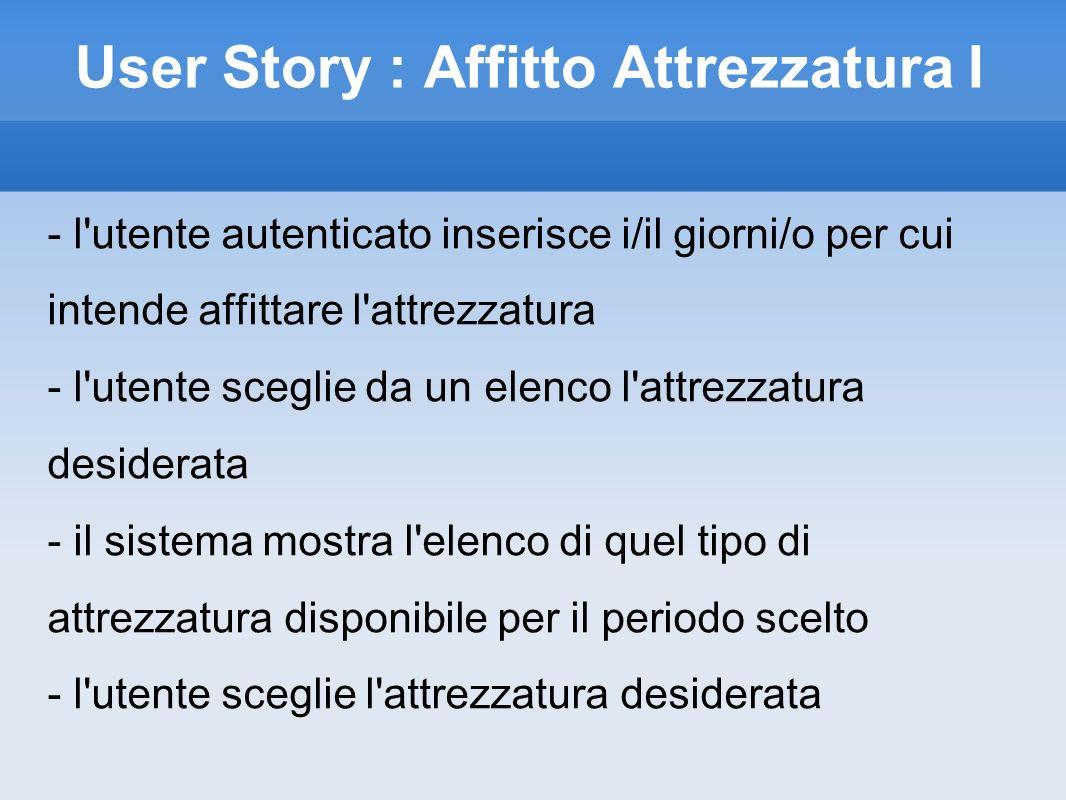 User Story : Affitto Attrezzatura II - il sistema mostra le caratteristiche dell attrezzatura (lunghezza, ecc..) - l utente sceglie tali caratteristiche ed invia la prenotazione - il sistema chiede conferma della prenotazione - l utente conferma la prenotazione ed effettua il pagamento della caparra