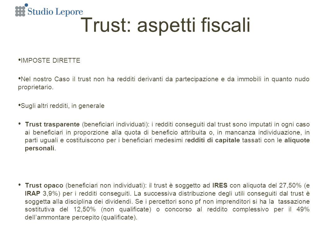 Trust: aspetti fiscali IMPOSTE DIRETTE Nel nostro Caso il trust non ha redditi derivanti da partecipazione e da immobili in quanto nudo proprietario.