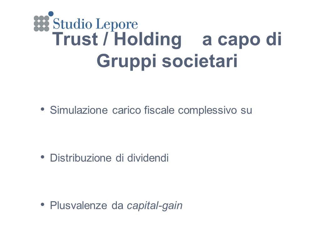 Trust / Holding a capo di Gruppi societari Simulazione carico fiscale complessivo su Distribuzione di dividendi Plusvalenze da capital-gain Simulazione carico fiscale complessivo su Distribuzione di dividendi Plusvalenze da capital-gain