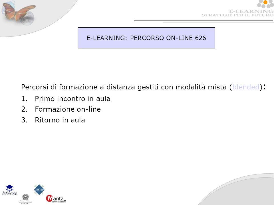 E-LEARNING: PERCORSO ON-LINE 626 Percorsi di formazione a distanza gestiti con modalità mista (blended) :blended 1.Primo incontro in aula 2.Formazione on-line 3.Ritorno in aula