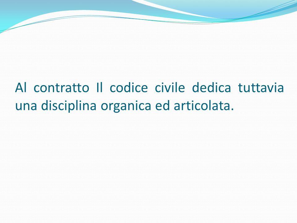 Al contratto Il codice civile dedica tuttavia una disciplina organica ed articolata.