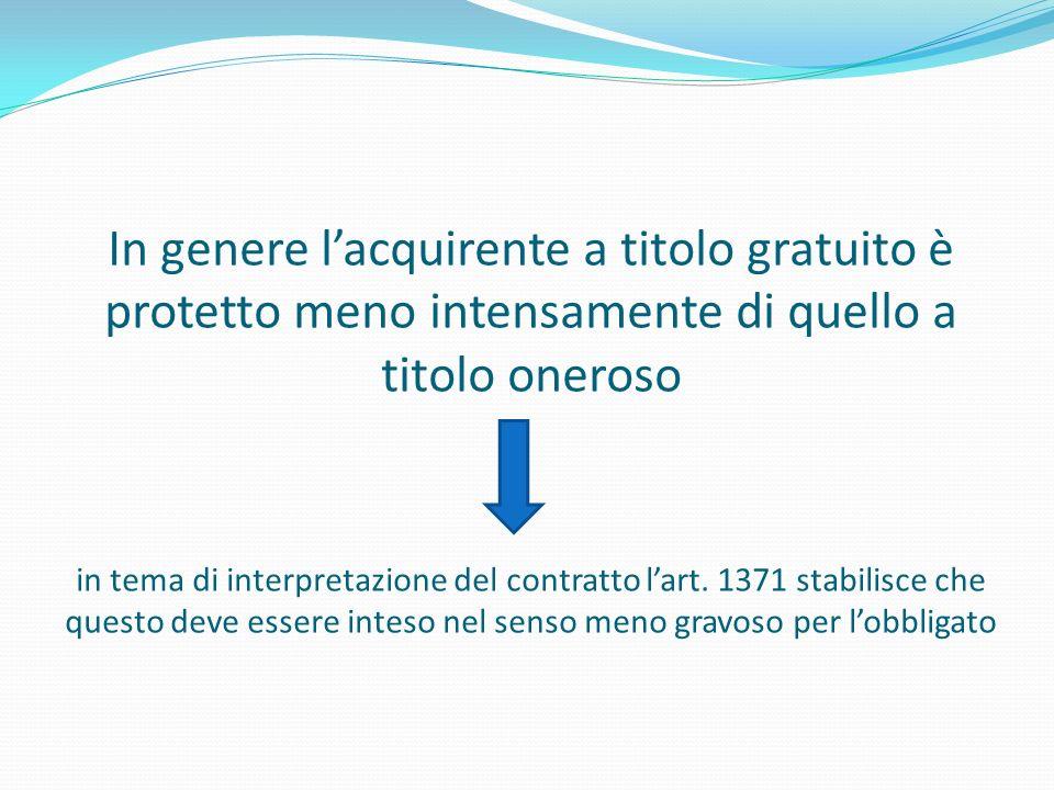 In genere lacquirente a titolo gratuito è protetto meno intensamente di quello a titolo oneroso in tema di interpretazione del contratto lart. 1371 st