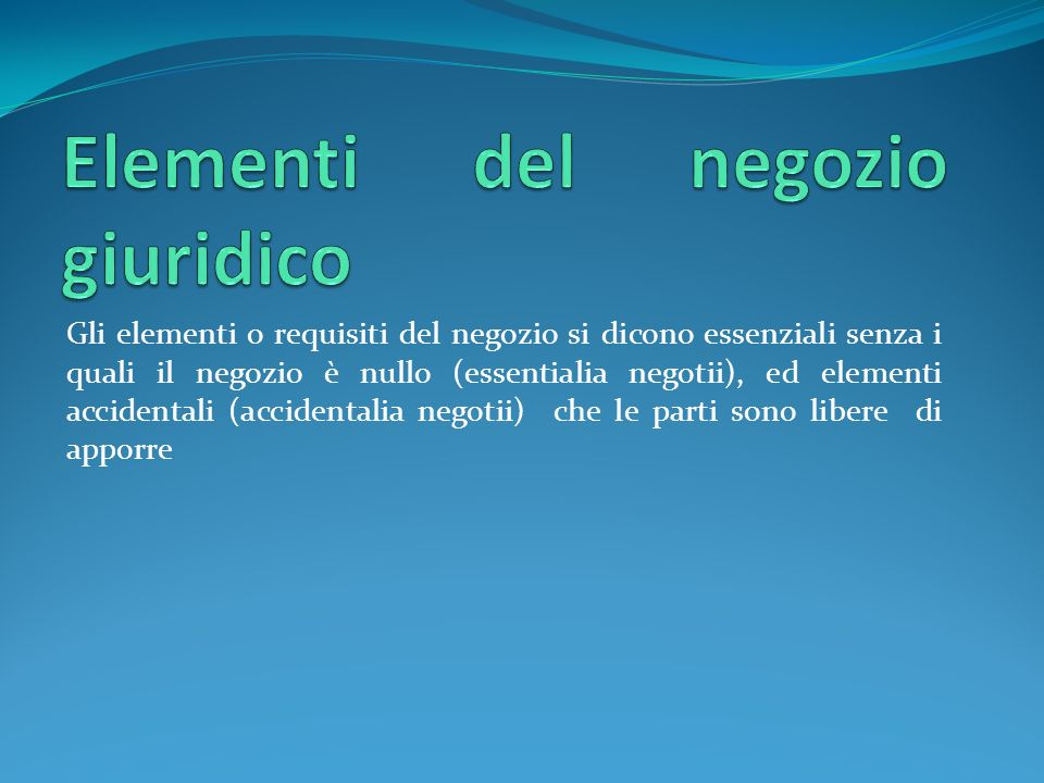 Gli elementi o requisiti del negozio si dicono essenziali senza i quali il negozio è nullo (essentialia negotii), ed elementi accidentali (accidentalia negotii) che le parti sono libere di apporre
