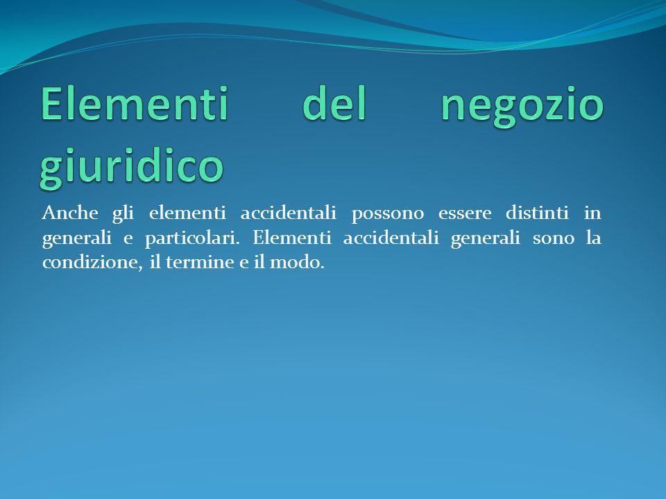 Anche gli elementi accidentali possono essere distinti in generali e particolari. Elementi accidentali generali sono la condizione, il termine e il mo