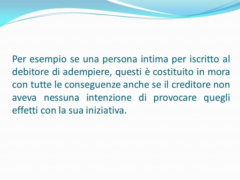 Per esempio se una persona intima per iscritto al debitore di adempiere, questi è costituito in mora con tutte le conseguenze anche se il creditore no