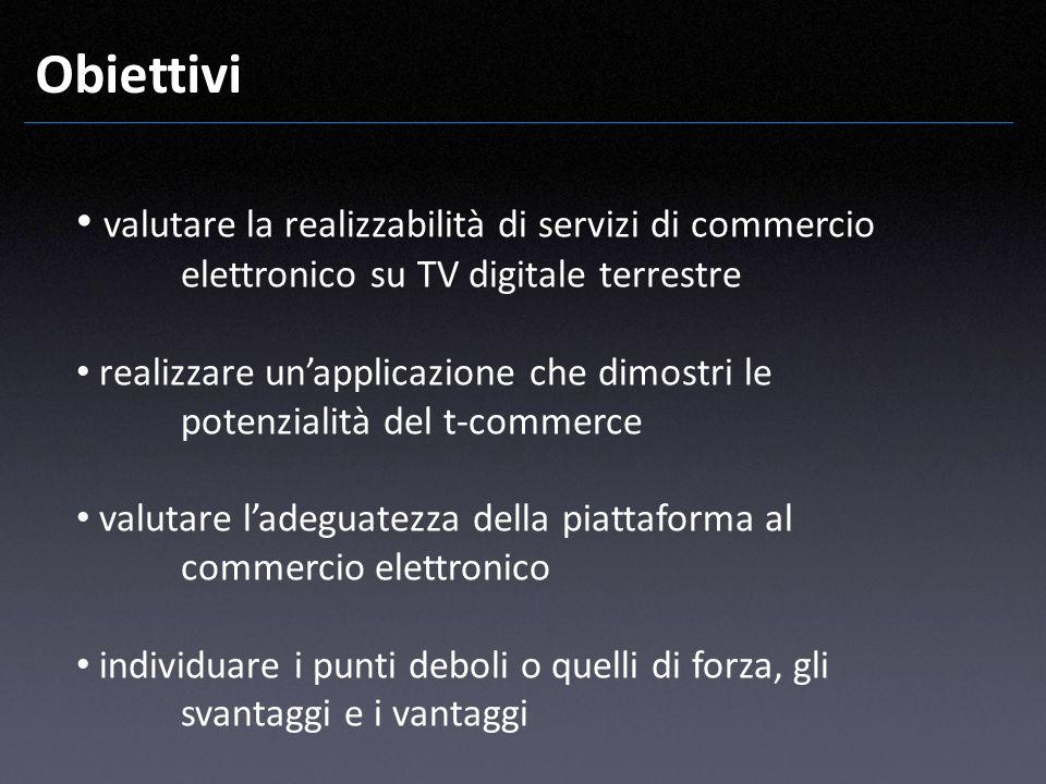 Obiettivi valutare la realizzabilità di servizi di commercio elettronico su TV digitale terrestre realizzare unapplicazione che dimostri le potenziali