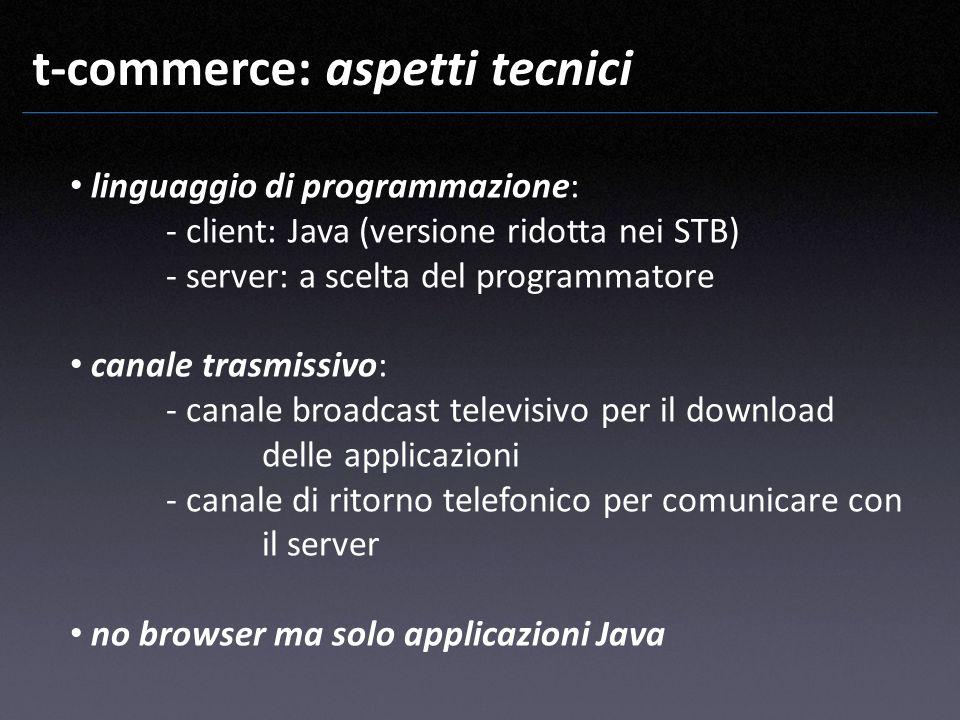 t-commerce: aspetti tecnici linguaggio di programmazione: - client: Java (versione ridotta nei STB) - server: a scelta del programmatore canale trasmi