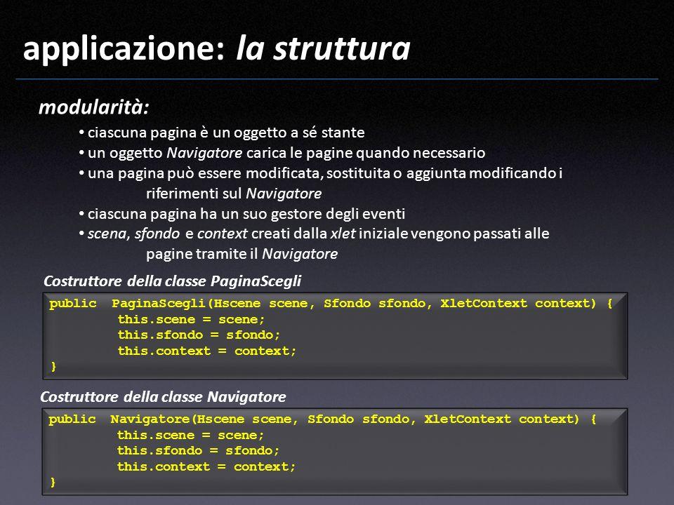 applicazione: la struttura modularità: ciascuna pagina è un oggetto a sé stante un oggetto Navigatore carica le pagine quando necessario una pagina pu