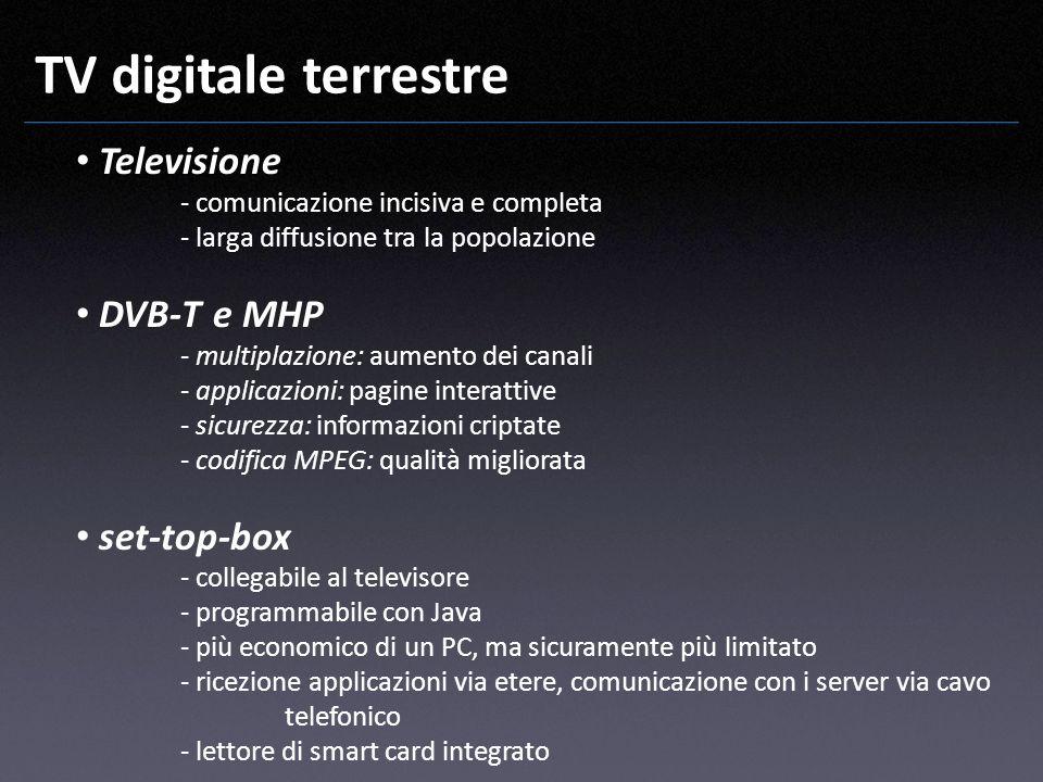 TV digitale terrestre Televisione - comunicazione incisiva e completa - larga diffusione tra la popolazione DVB-T e MHP - multiplazione: aumento dei c