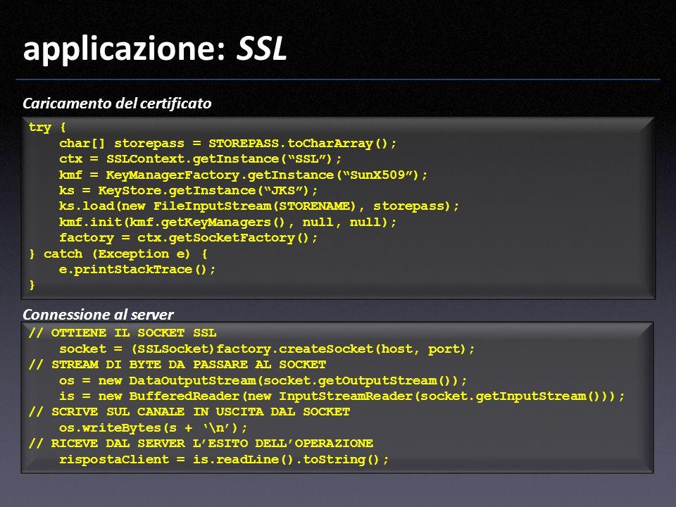 applicazione: SSL Caricamento del certificato try { char[] storepass = STOREPASS.toCharArray(); ctx = SSLContext.getInstance(SSL); kmf = KeyManagerFac