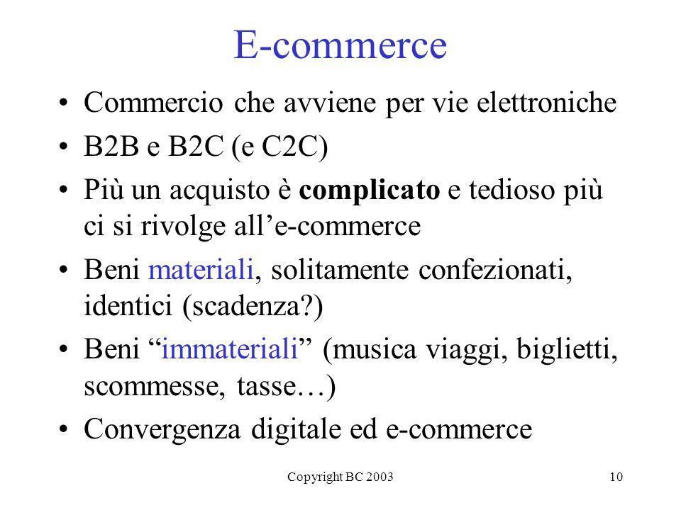 Copyright BC 200310 E-commerce Commercio che avviene per vie elettroniche B2B e B2C (e C2C) Più un acquisto è complicato e tedioso più ci si rivolge alle-commerce Beni materiali, solitamente confezionati, identici (scadenza?) Beni immateriali (musica viaggi, biglietti, scommesse, tasse…) Convergenza digitale ed e-commerce