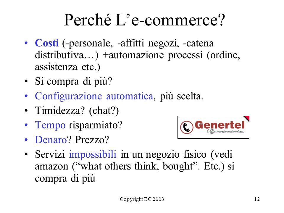 Copyright BC 200312 Perché Le-commerce? Costi (-personale, -affitti negozi, -catena distributiva…) +automazione processi (ordine, assistenza etc.) Si