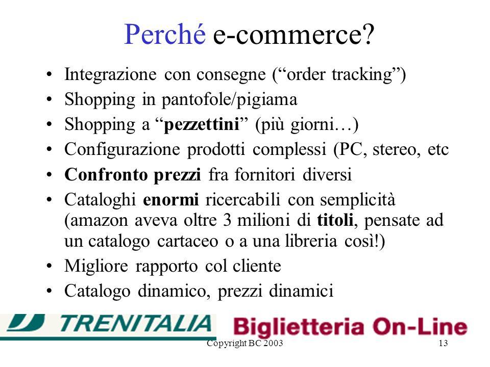 Copyright BC 200313 Perché e-commerce? Integrazione con consegne (order tracking) Shopping in pantofole/pigiama Shopping a pezzettini (più giorni…) Co