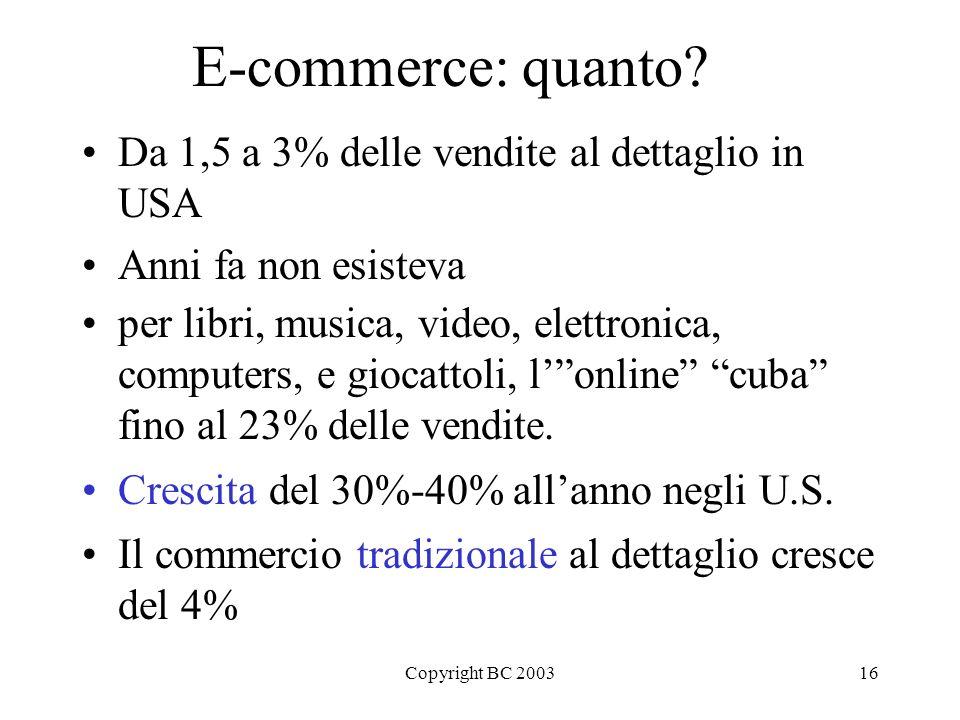 Copyright BC 200316 E-commerce: quanto? Da 1,5 a 3% delle vendite al dettaglio in USA Anni fa non esisteva per libri, musica, video, elettronica, comp