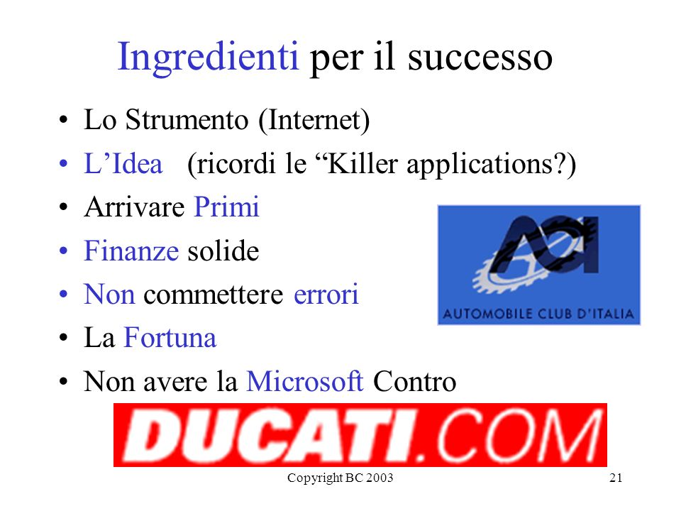 Copyright BC 200321 Ingredienti per il successo Lo Strumento (Internet) LIdea (ricordi le Killer applications?) Arrivare Primi Finanze solide Non comm