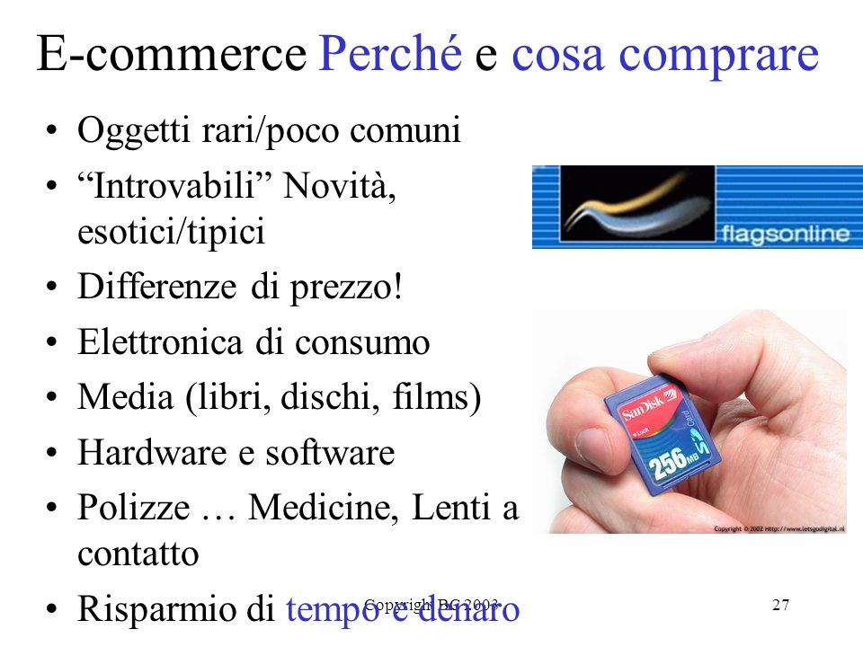 Copyright BC 200327 E-commerce Perché e cosa comprare Oggetti rari/poco comuni Introvabili Novità, esotici/tipici Differenze di prezzo.