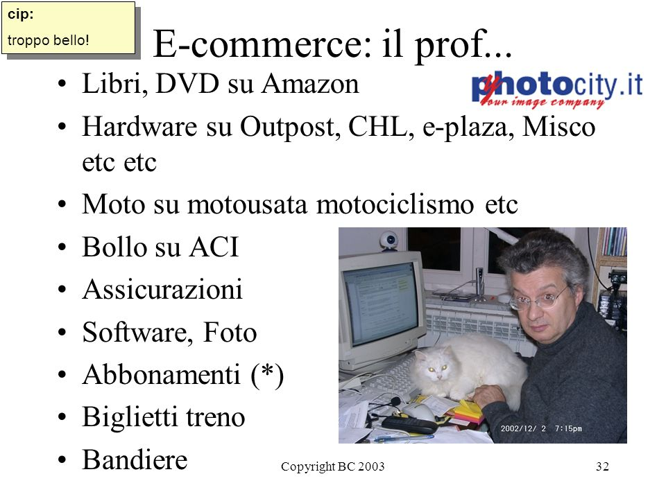 Copyright BC 200332 E-commerce: il prof... Libri, DVD su Amazon Hardware su Outpost, CHL, e-plaza, Misco etc etc Moto su motousata motociclismo etc Bo