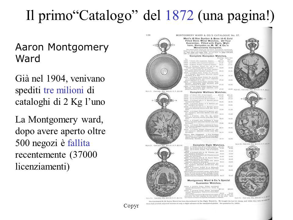 Copyright BC 20039 Il primoCatalogo del 1872 (una pagina!) Aaron Montgomery Ward Già nel 1904, venivano spediti tre milioni di cataloghi di 2 Kg luno La Montgomery ward, dopo avere aperto oltre 500 negozi è fallita recentemente (37000 licenziamenti)