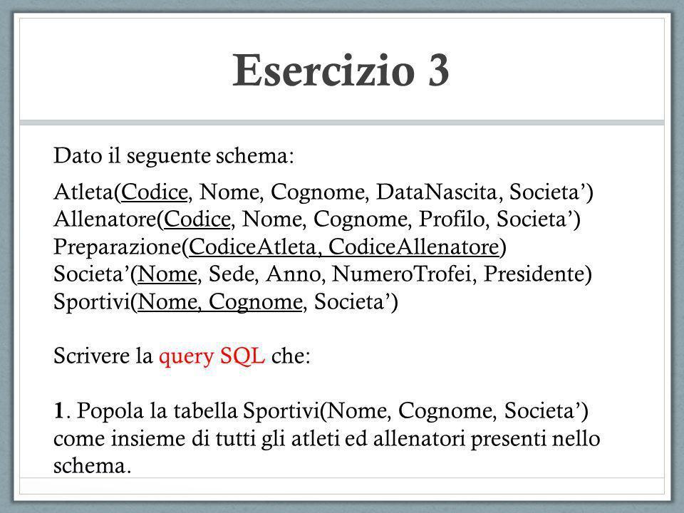 Esercizio 3 Dato il seguente schema: Atleta(Codice, Nome, Cognome, DataNascita, Societa) Allenatore(Codice, Nome, Cognome, Profilo, Societa) Preparazi