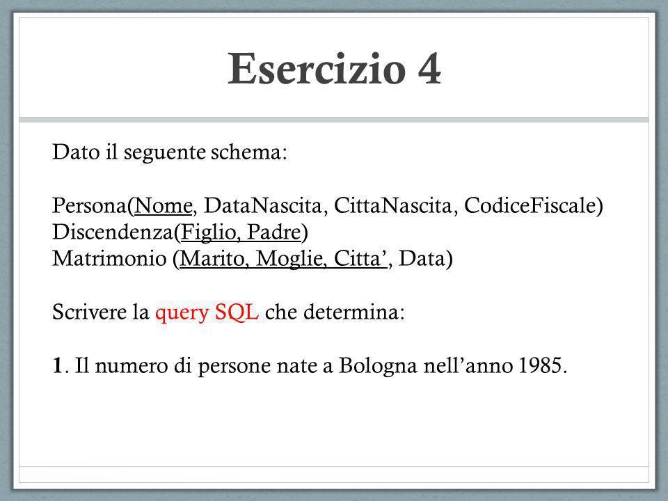 Esercizio 4 Dato il seguente schema: Persona(Nome, DataNascita, CittaNascita, CodiceFiscale) Discendenza(Figlio, Padre) Matrimonio (Marito, Moglie, Ci