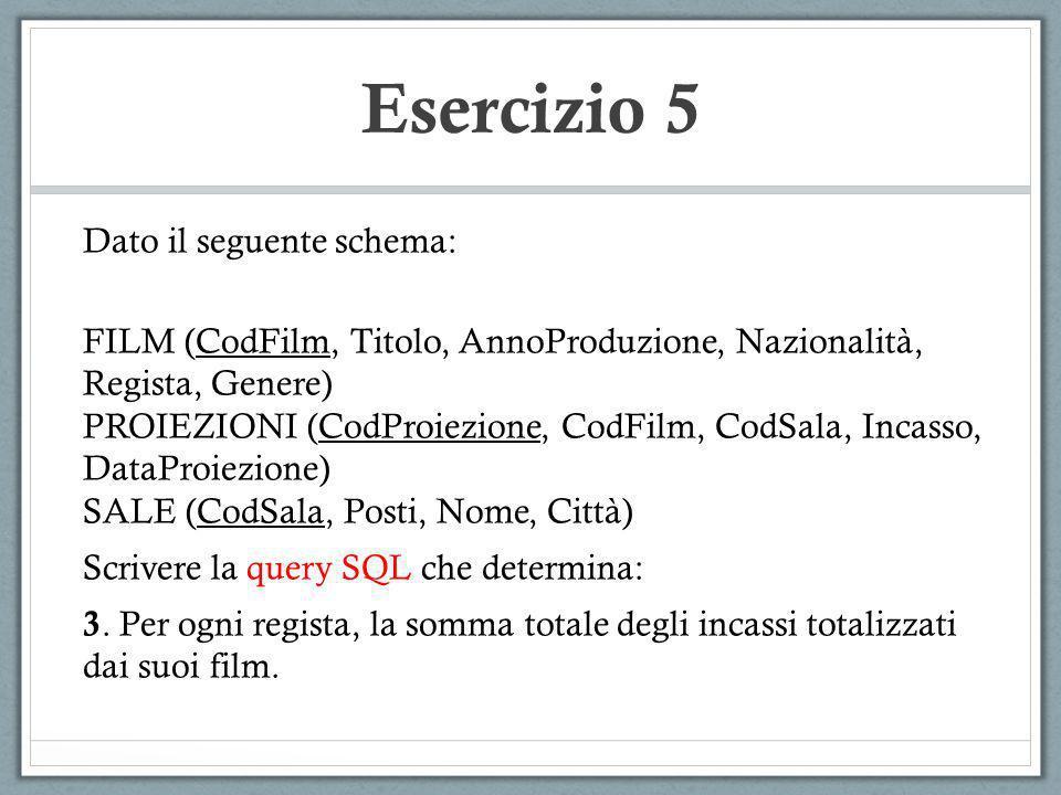 Esercizio 5 Dato il seguente schema: FILM (CodFilm, Titolo, AnnoProduzione, Nazionalità, Regista, Genere) PROIEZIONI (CodProiezione, CodFilm, CodSala,
