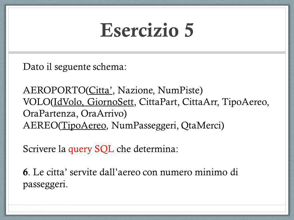 Esercizio 5 Dato il seguente schema: AEROPORTO(Citta, Nazione, NumPiste) VOLO(IdVolo, GiornoSett, CittaPart, CittaArr, TipoAereo, OraPartenza, OraArri
