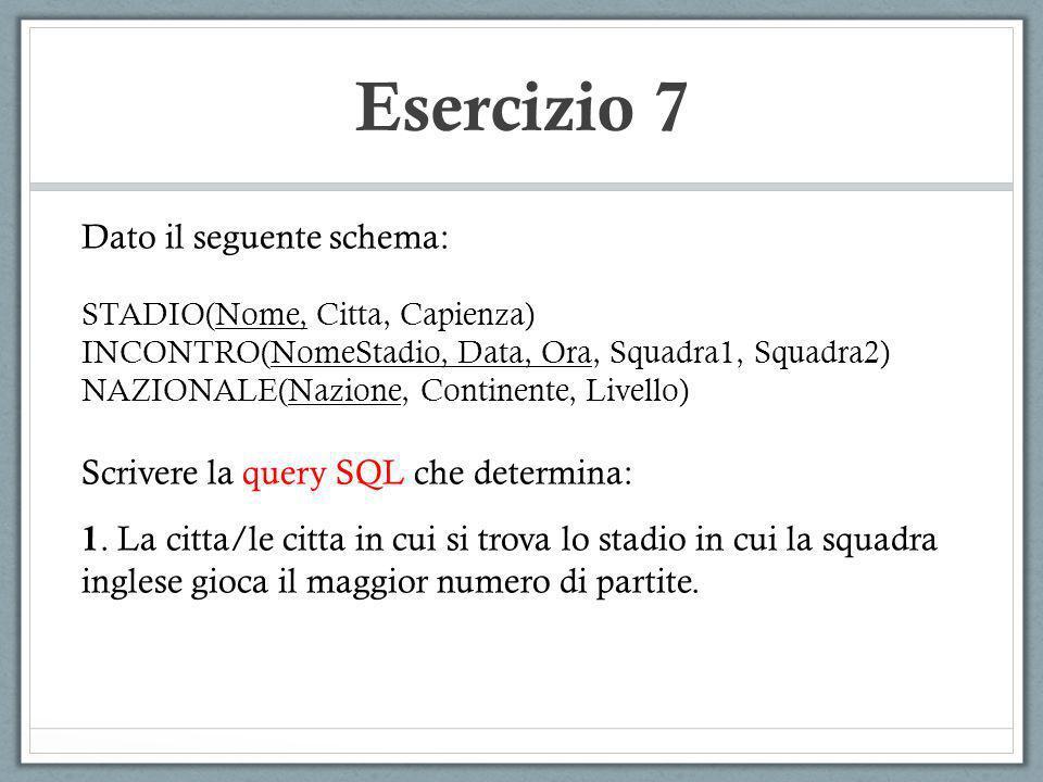 Esercizio 7 Dato il seguente schema: STADIO(Nome, Citta, Capienza) INCONTRO(NomeStadio, Data, Ora, Squadra1, Squadra2) NAZIONALE(Nazione, Continente,