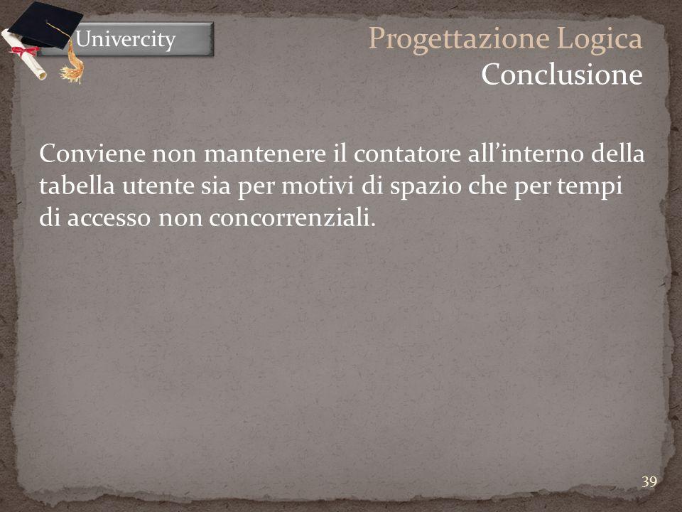 39 Univercity Progettazione Logica Conclusione Conviene non mantenere il contatore allinterno della tabella utente sia per motivi di spazio che per tempi di accesso non concorrenziali.