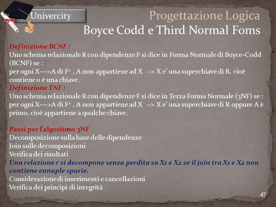 47 Univercity Progettazione Logica Boyce Codd e Third Normal Foms Definizione BCNF : Uno schema relazionale R con dipendenze F si dice in Forma Normale di Boyce-Codd (BCNF) se : per ogni X--->A di F +, A non appartiene ad X=> X e una superchiave di R, cioè contiene o è una chiave.