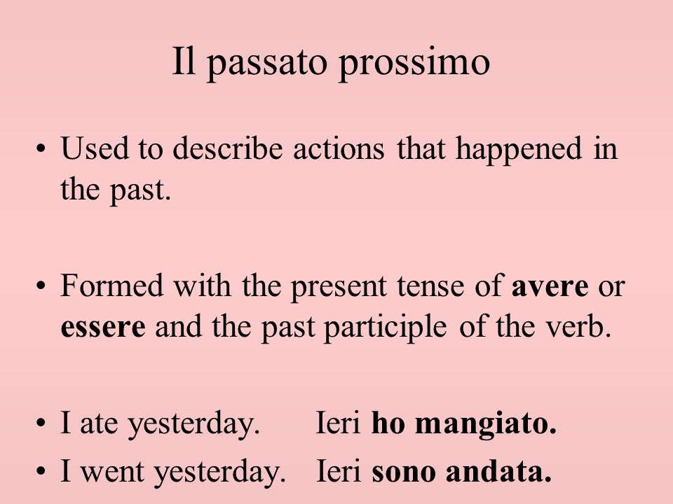 Used to describe actions that happened in the past. Formed with the present tense of avere or essere and the past participle of the verb. I ate yester