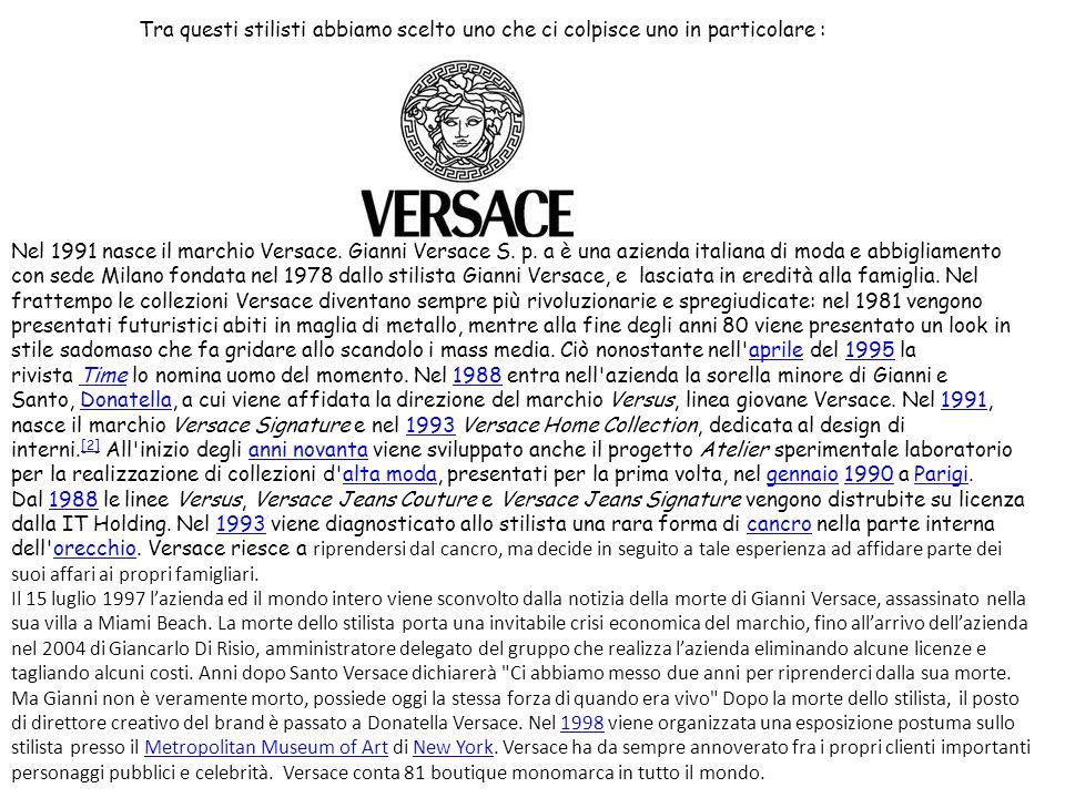 Tra questi stilisti abbiamo scelto uno che ci colpisce uno in particolare : Nel 1991 nasce il marchio Versace. Gianni Versace S. p. a è una azienda it