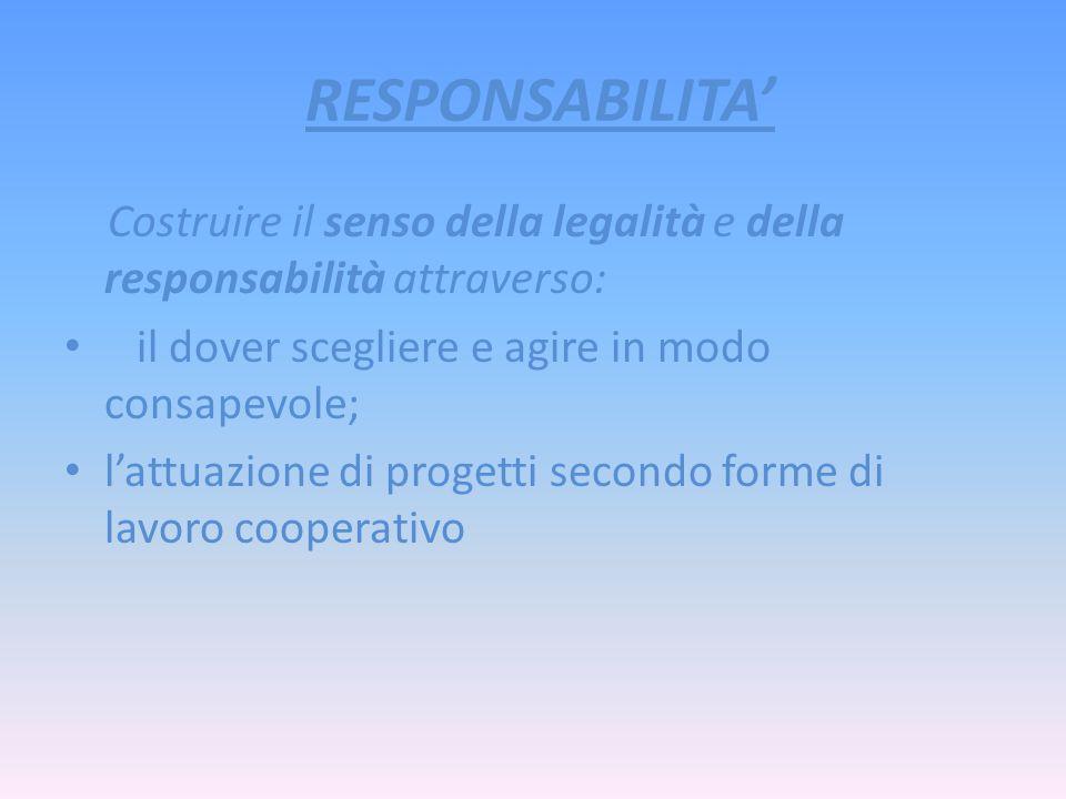 RESPONSABILITA Costruire il senso della legalità e della responsabilità attraverso: il dover scegliere e agire in modo consapevole; lattuazione di progetti secondo forme di lavoro cooperativo