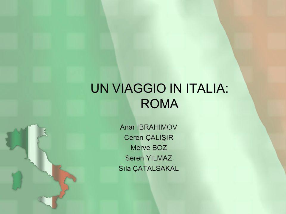 UN VIAGGIO IN ITALIA: ROMA Anar IBRAHIMOV Ceren ÇALIŞIR Merve BOZ Seren YILMAZ Sıla ÇATALSAKAL