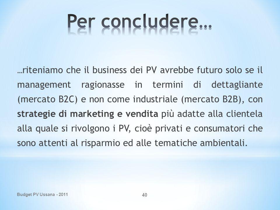 Budget PV Ussana - 2011 40 … riteniamo che il business dei PV avrebbe futuro solo se il management ragionasse in termini di dettagliante (mercato B2C) e non come industriale (mercato B2B), con strategie di marketing e vendita più adatte alla clientela alla quale si rivolgono i PV, cioè privati e consumatori che sono attenti al risparmio ed alle tematiche ambientali.