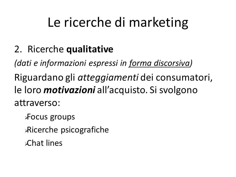 Le ricerche di marketing 2.Ricerche qualitative (dati e informazioni espressi in forma discorsiva) Riguardano gli atteggiamenti dei consumatori, le loro motivazioni allacquisto.