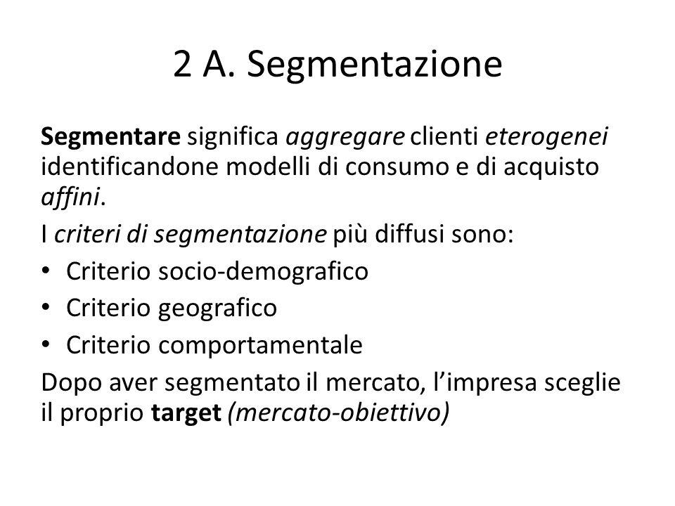 2 A. Segmentazione Segmentare significa aggregare clienti eterogenei identificandone modelli di consumo e di acquisto affini. I criteri di segmentazio