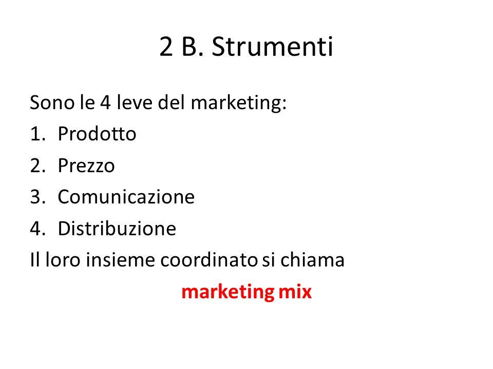 2 B. Strumenti Sono le 4 leve del marketing: 1.Prodotto 2.Prezzo 3.Comunicazione 4.Distribuzione Il loro insieme coordinato si chiama marketing mix