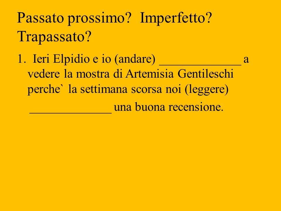 Passato prossimo? Imperfetto? Trapassato? 1. Ieri Elpidio e io (andare) _____________ a vedere la mostra di Artemisia Gentileschi perche` la settimana