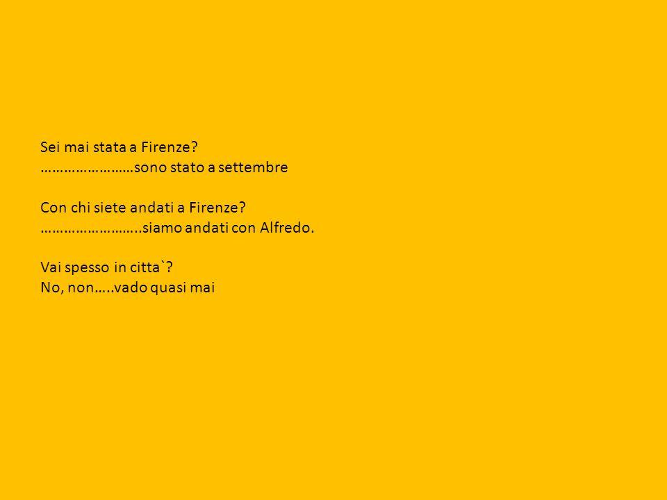 Sei mai stata a Firenze? ……………………sono stato a settembre Con chi siete andati a Firenze? ……………………..siamo andati con Alfredo. Vai spesso in citta`? No,