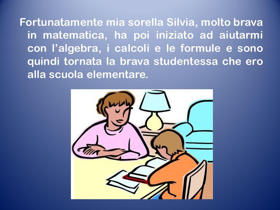 Fortunatamente mia sorella Silvia, molto brava in matematica, ha poi iniziato ad aiutarmi con lalgebra, i calcoli e le formule e sono quindi tornata la brava studentessa che ero alla scuola elementare.