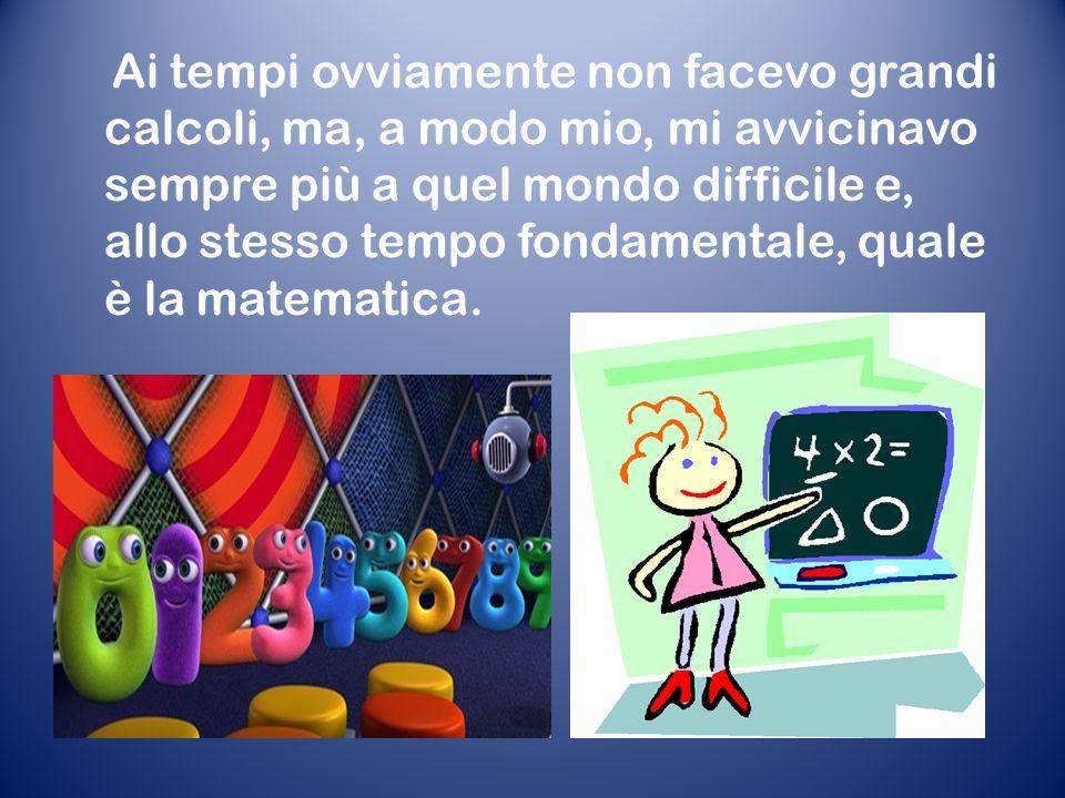 Ai tempi ovviamente non facevo grandi calcoli, ma, a modo mio, mi avvicinavo sempre più a quel mondo difficile e, allo stesso tempo fondamentale, quale è la matematica.