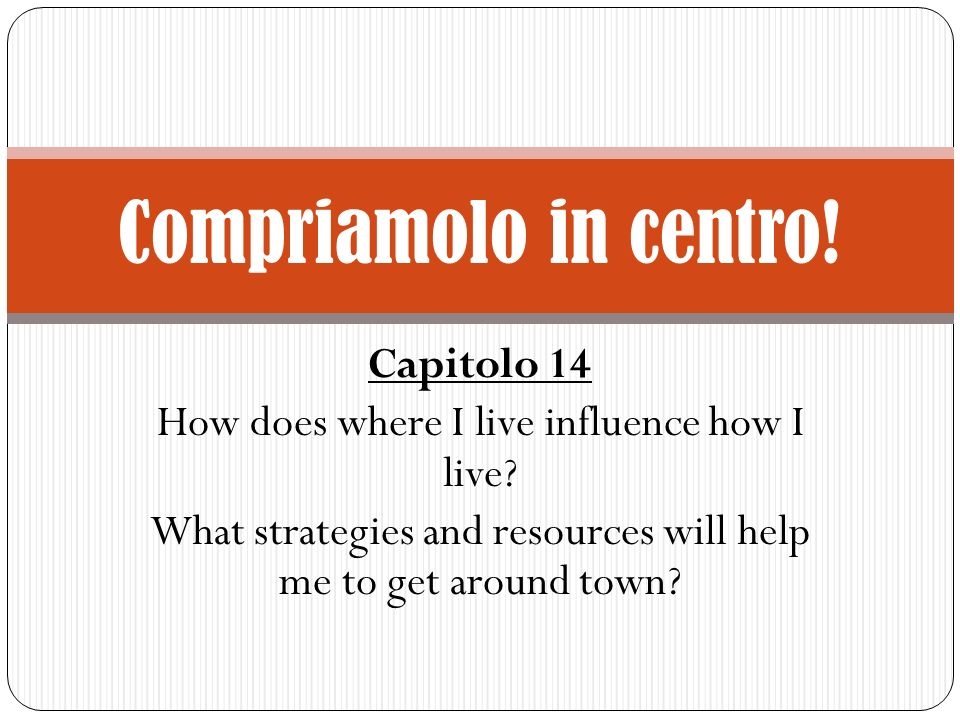 Capitolo 14 How does where I live influence how I live? What strategies and resources will help me to get around town? Compriamolo in centro!
