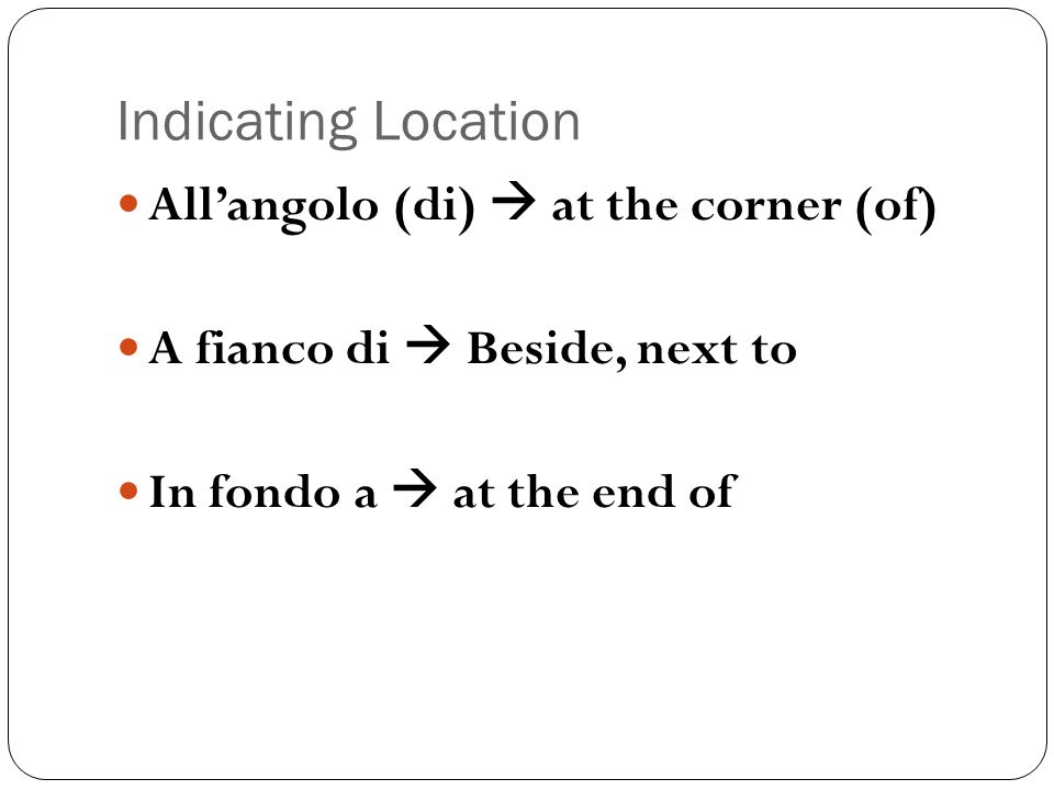 Indicating Location Allangolo (di) at the corner (of) A fianco di Beside, next to In fondo a at the end of