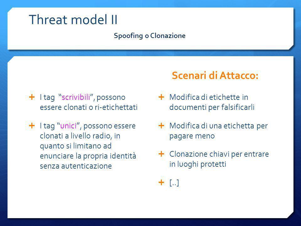 Threat model II I tag scrivibili, possono essere clonati o ri-etichettati I tag unici, possono essere clonati a livello radio, in quanto si limitano a
