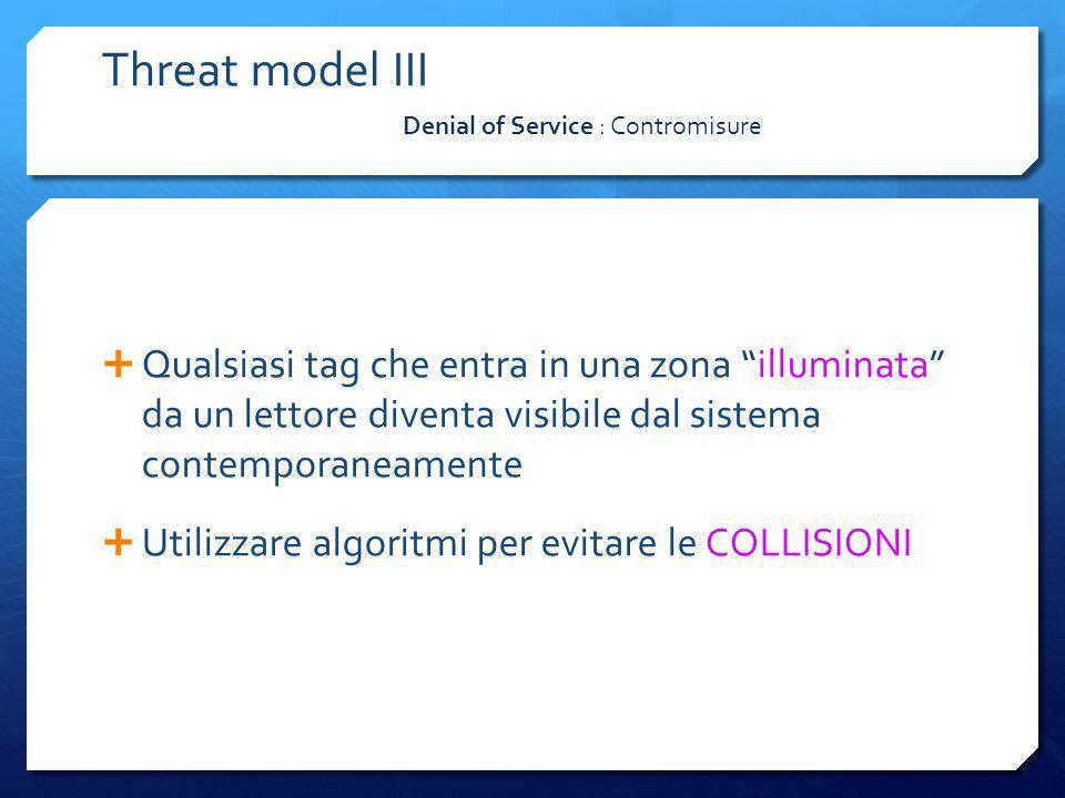 Denial of Service : Contromisure Threat model III Qualsiasi tag che entra in una zona illuminata da un lettore diventa visibile dal sistema contempora
